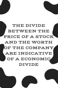 The divide between the price of a stock and the worth of the company are indicative of a economic divide